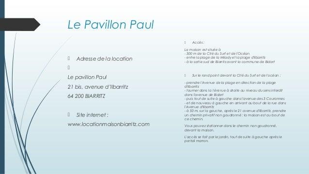 Le Pavillon Paul  Adresse de la location  Le pavillon Paul 21 bis, avenue d'Ilbarritz 64 200 BIARRITZ  Site internet : ...
