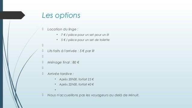Les options  Location du linge : • 7 € / pièce pour un set pour un lit • 5 € / pièce pour un set de toilette   Lits fai...
