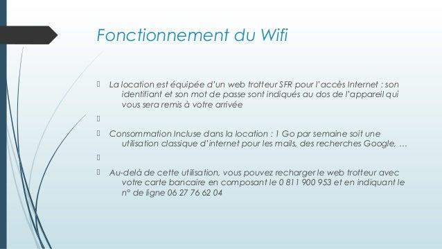 Fonctionnement du Wifi  La location est équipée d'un web trotteur SFR pour l'accès Internet : son identifiant et son mot ...