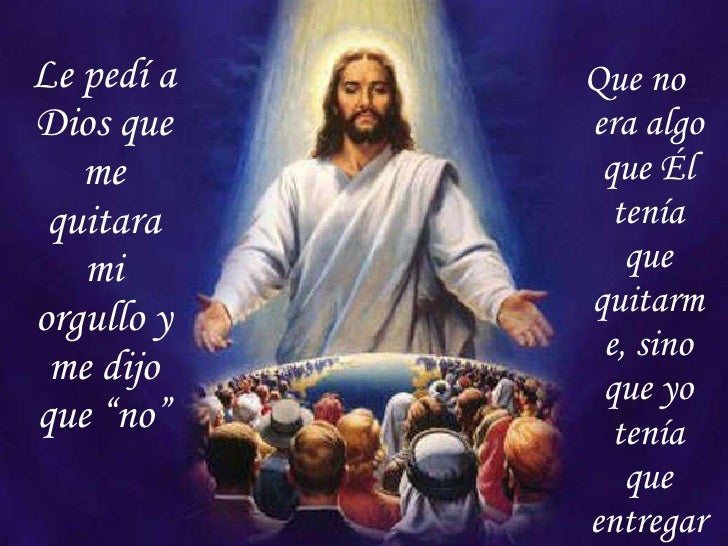 "Le pedí a Dios que me quitara mi orgullo y me dijo que ""no"" <ul><li>Que no era algo que Él tenía que quitarme, sino que yo..."