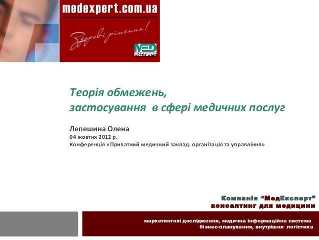 Теорія обмежень,застосування в сфері медичних послугЛепешина Олена04 жовтня 2012 р.Конференція «Приватний медичний заклад:...