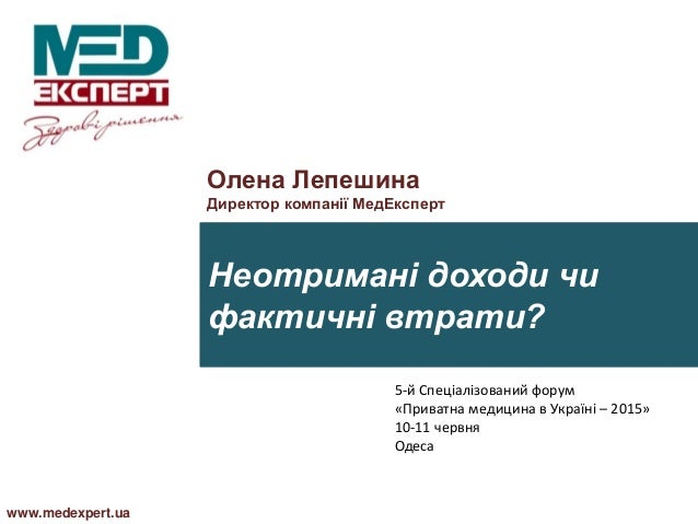 Неотримані доходи чи фактичні втрати? www.medexpert.ua Олена Лепешина Директор компанії МедЕксперт 5-й Спеціалізований фор...