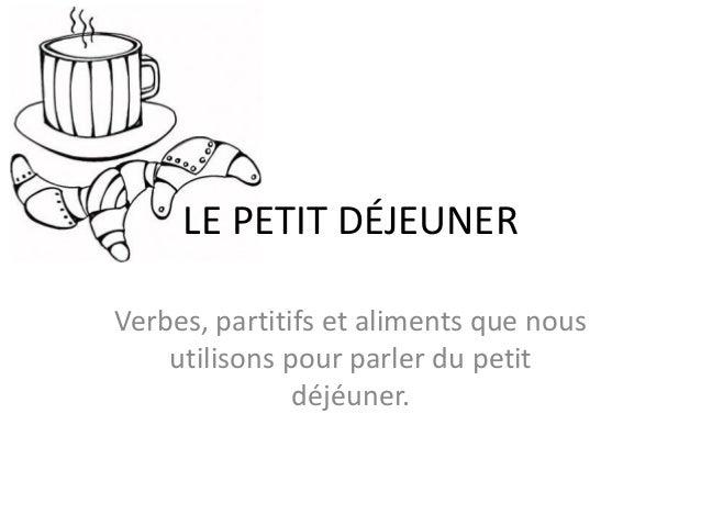 LE PETIT DÉJEUNER Verbes, partitifs et aliments que nous utilisons pour parler du petit déjéuner.
