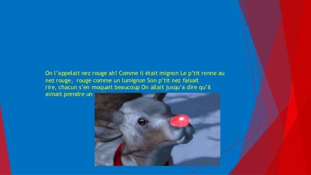 On l'appelait nez rouge ah! Comme il était mignon Le p'tit renne au nez rouge, rouge comme un lumignon Son p'tit nez faisa...