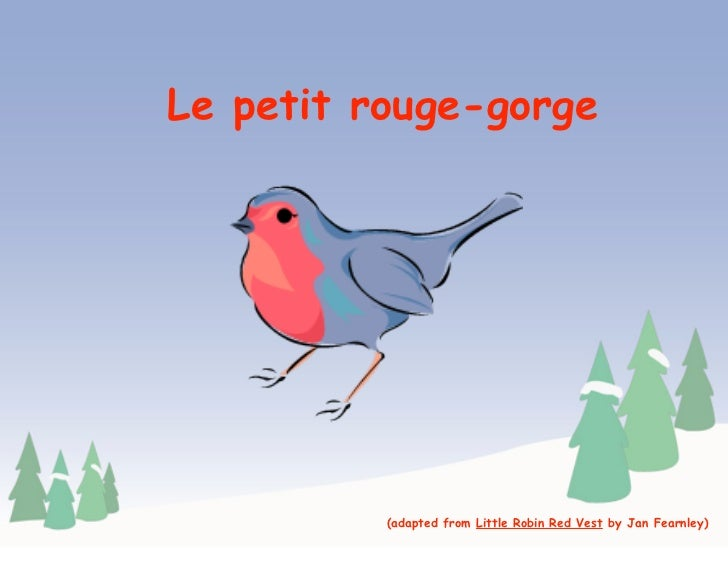 Le petit rouge-gorge               (adapted from Little Robin Red Vest by Jan Fearnley)