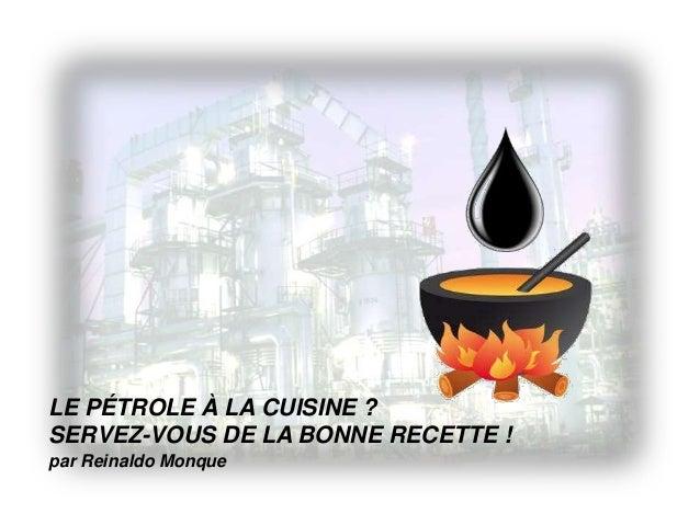 LE PÉTROLE À LA CUISINE ? SERVEZ-VOUS DE LA BONNE RECETTE ! par Reinaldo Monque