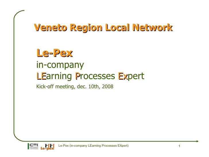 Veneto Region Local Network  Le-Pex in-company LEarning Processes Expert LE                 Ex Kick-off meeting, dec. 10th...