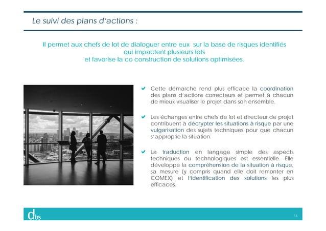 13 Le suivi des plans d'actions : Il permet aux chefs de lot de dialoguer entre eux sur la base de risques identifiés qui ...