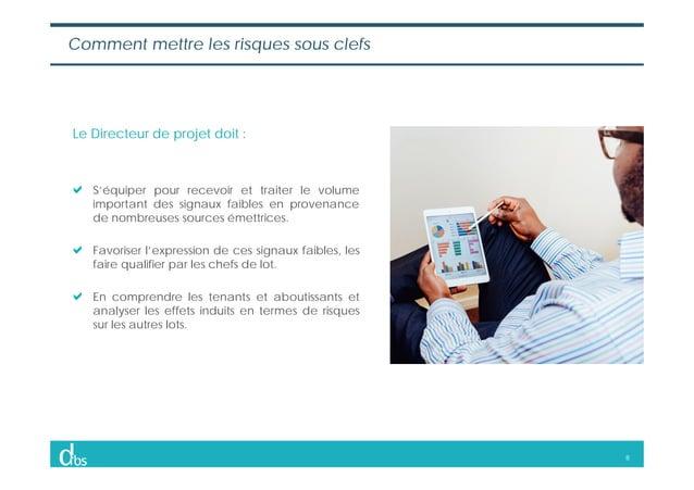 8 Le Directeur de projet doit : S'équiper pour recevoir et traiter le volume important des signaux faibles en provenance d...