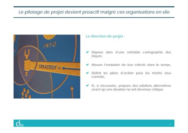 9 Le pilotage de projet devient proactif malgré ces organisations en silo Dispose alors d'une véritable cartographie des r...