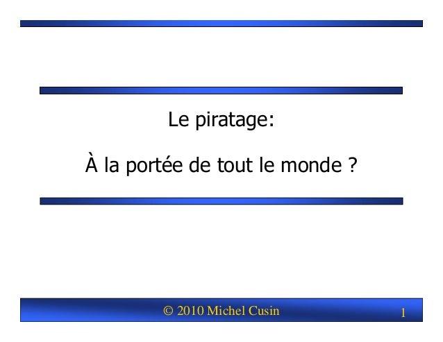 © 2010 Michel Cusin 1 Le piratage: À la portée de tout le monde ?