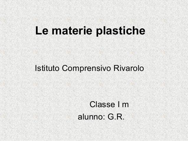 Le materie plasticheIstituto Comprensivo RivaroloClasse I malunno: G.R.