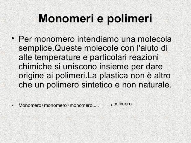 Monomeri e polimeri• Per monomero intendiamo una molecolasemplice.Queste molecole con laiuto dialte temperature e particol...