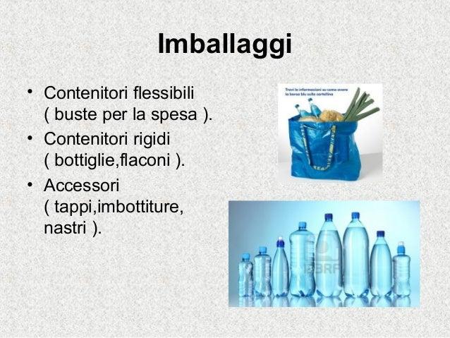 Imballaggi• Contenitori flessibili( buste per la spesa ).• Contenitori rigidi( bottiglie,flaconi ).• Accessori( tappi,imbo...