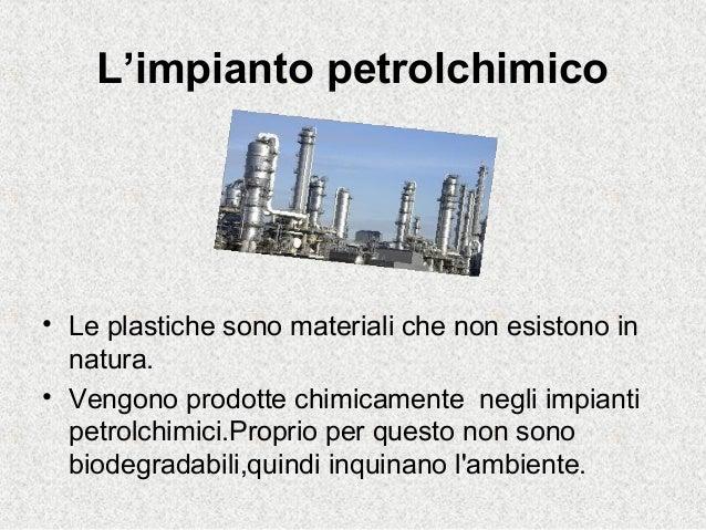 L'impianto petrolchimico• Le plastiche sono materiali che non esistono innatura.• Vengono prodotte chimicamente negli impi...