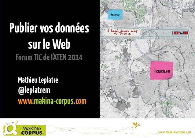 Publiervosdonnées surleWeb ForumTICdel'ATEN2014 MathieuLeplatre @leplatrem www.makina-corpus.com