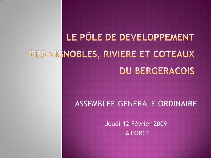LE PÔLE DE DEVELOPPEMENTDES VIGNOBLES, RIVIERE ET COTEAUXDU BERGERACOIS<br />ASSEMBLEE GENERALE ORDINAIRE<br />Jeudi 12 Fé...