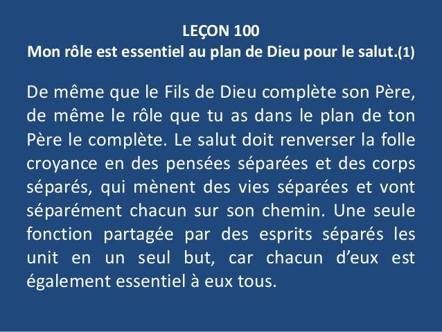LEÇON 100 Mon rôle est essentiel au plan de Dieu pour le salut.(1) De même que le Fils de Dieu complète son Père, de même ...