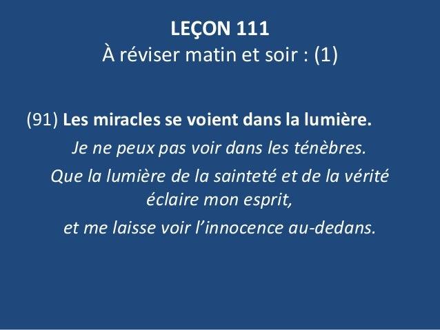 LEÇON 111 À réviser matin et soir : (1) (91) Les miracles se voient dans la lumière. Je ne peux pas voir dans les ténèbres...