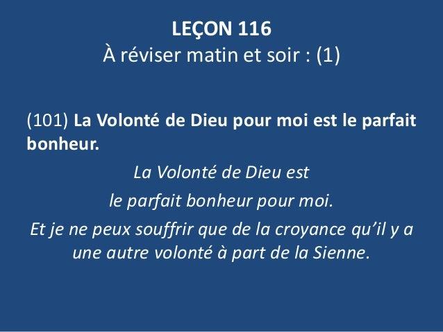 LEÇON 116 À réviser matin et soir : (1) (101) La Volonté de Dieu pour moi est le parfait bonheur. La Volonté de Dieu est l...