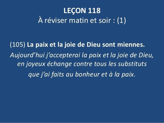 LEÇON 118 À réviser matin et soir : (1) (105) La paix et la joie de Dieu sont miennes. Aujourd'hui j'accepterai la paix et...
