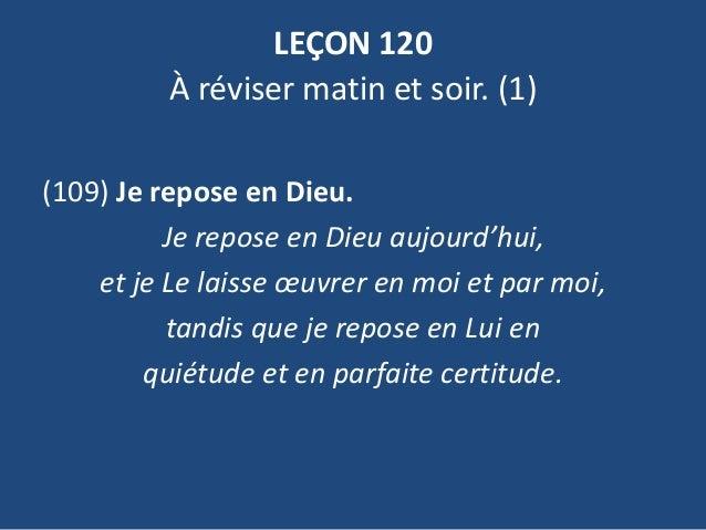 LEÇON 120 À réviser matin et soir. (1) (109) Je repose en Dieu. Je repose en Dieu aujourd'hui, et je Le laisse œuvrer en m...