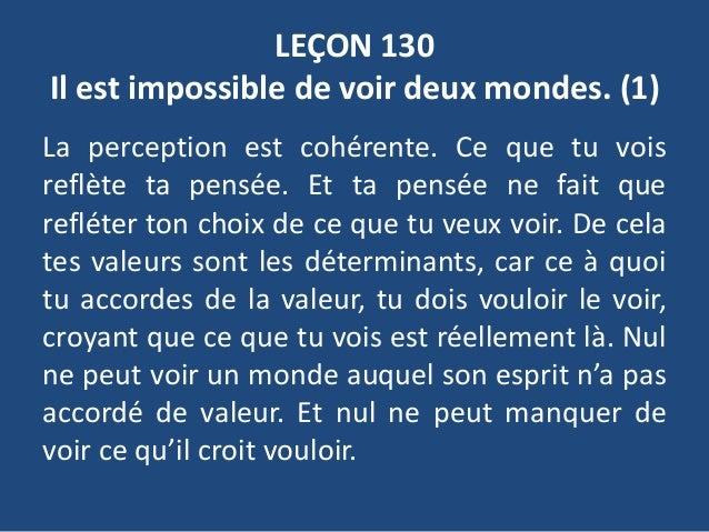 LEÇON 130 Il est impossible de voir deux mondes. (1) La perception est cohérente. Ce que tu vois reflète ta pensée. Et ta ...