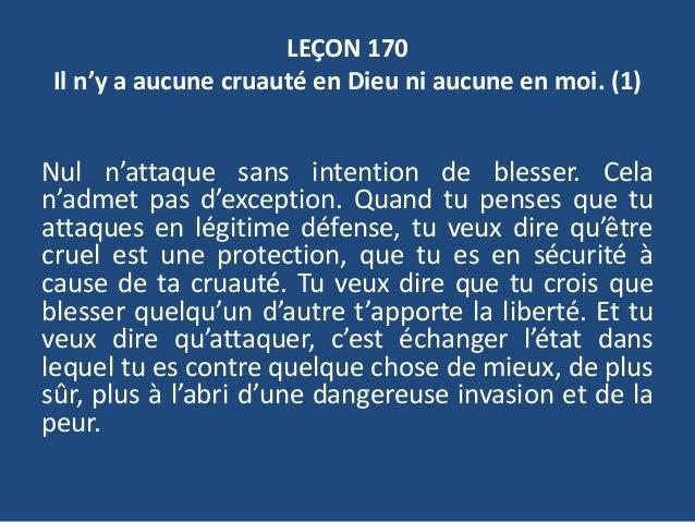 LEÇON 170 Il n'y a aucune cruauté en Dieu ni aucune en moi. (1) Nul n'attaque sans intention de blesser. Cela n'admet pas ...