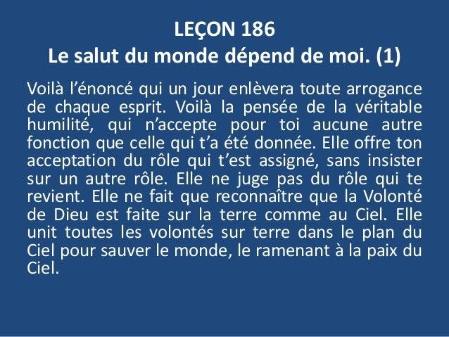 LEÇON 186 Le salut du monde dépend de moi. (1) Voilà l'énoncé qui un jour enlèvera toute arrogance de chaque esprit. Voilà...