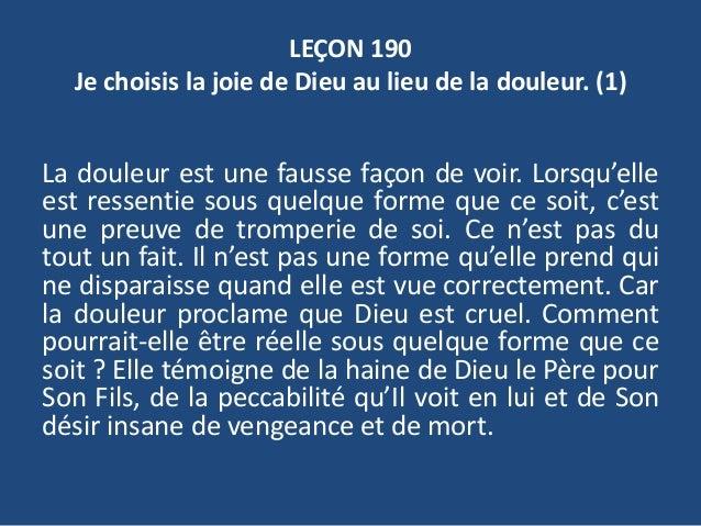 LEÇON 190 Je choisis la joie de Dieu au lieu de la douleur. (1) La douleur est une fausse façon de voir. Lorsqu'elle est r...