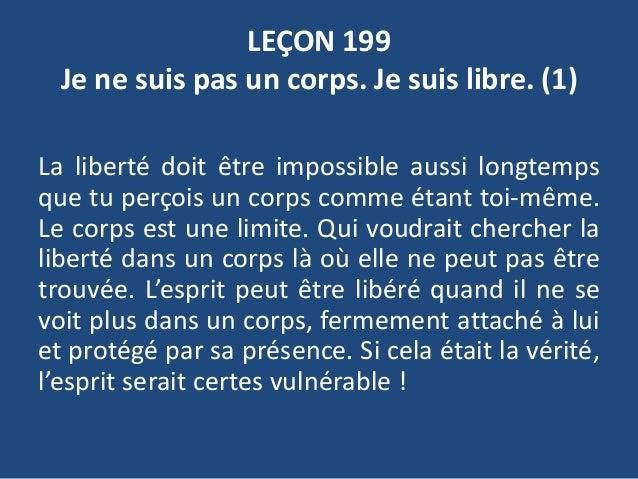 LEÇON 199 Je ne suis pas un corps. Je suis libre. (1) La liberté doit être impossible aussi longtemps que tu perçois un co...