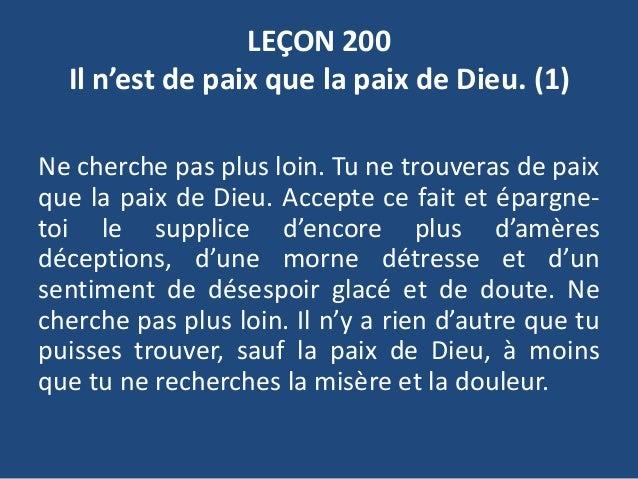 LEÇON 200 Il n'est de paix que la paix de Dieu. (1) Ne cherche pas plus loin. Tu ne trouveras de paix que la paix de Dieu....