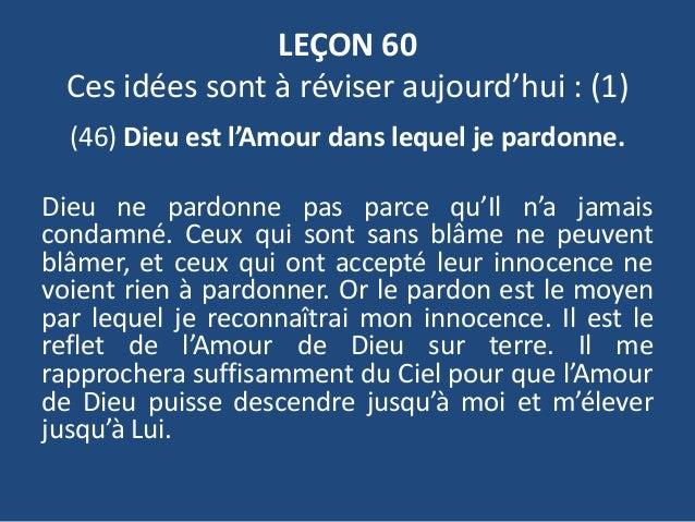LEÇON 60 Ces idées sont à réviser aujourd'hui : (1) (46) Dieu est l'Amour dans lequel je pardonne. Dieu ne pardonne pas pa...