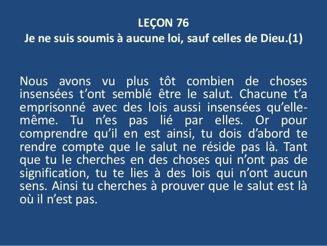 LEÇON 76 Je ne suis soumis à aucune loi, sauf celles de Dieu.(1) Nous avons vu plus tôt combien de choses insensées t'ont ...
