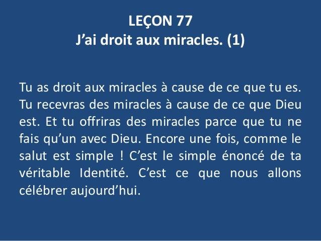 LEÇON 77 J'ai droit aux miracles. (1) Tu as droit aux miracles à cause de ce que tu es. Tu recevras des miracles à cause d...