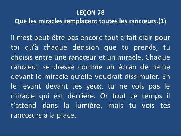 LEÇON 78 Que les miracles remplacent toutes les rancœurs.(1) Il n'est peut-être pas encore tout à fait clair pour toi qu'à...