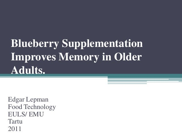 Blueberry Supplementation Improves Memory in Older Adults. Edgar Lepman Food Technology EULS/ EMU Tartu 2011
