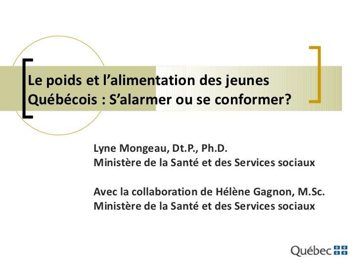 Le poids et l'alimentation des jeunes Québécois : S'alarmer ou se conformer? Lyne Mongeau, Dt.P., Ph.D. Ministère de la Sa...