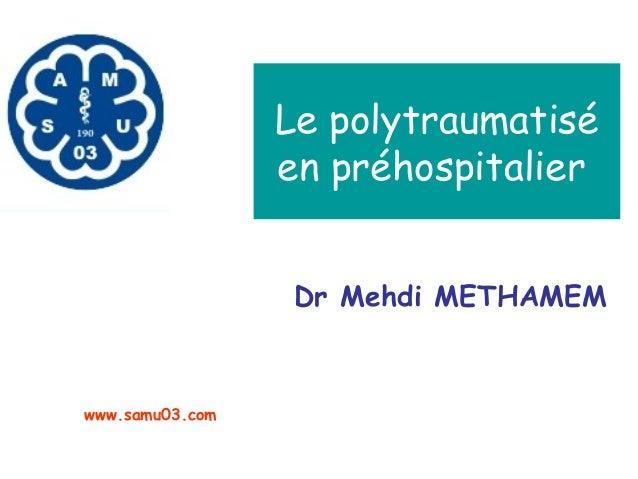 Le polytraumatisé en préhospitalier Dr Mehdi METHAMEM www.samu03.com