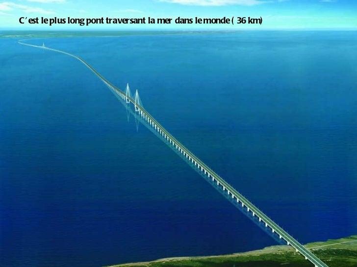 C'est le plus long pont traversant la mer dans le monde ( 36 km)