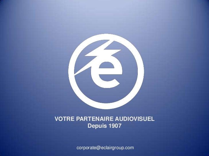 VOTRE PARTENAIRE AUDIOVISUEL         Depuis 1907      corporate@eclairgroup.com