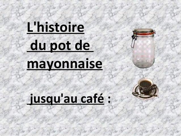 L'histoire du pot de mayonnaise jusqu'au café :