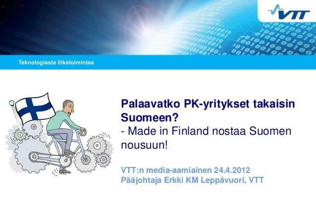 Palaavatko PK-yritykset takaisin Suomeen? - Made in Finland nostaa Suomen nousuun! VTT:n media-aamiainen 24.4.2012 Pääjoht...
