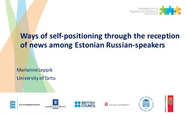 Ways	of	self-positioning	through	the	reception	 of	news	among	Estonian	Russian-speakers Marianne	Leppik University	of	Tartu