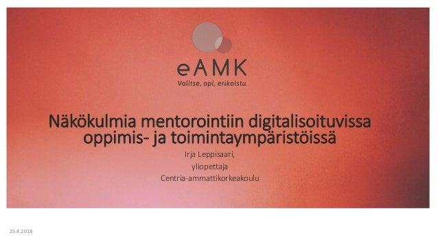 Näkökulmia mentorointiin digitalisoituvissa oppimis- ja toimintaympäristöissä Irja Leppisaari, yliopettaja Centria-ammatti...