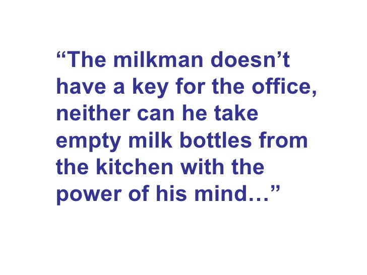 """"""" The milkman doesn't have a key for the office, neither can he take empty milk bottles from the kitchen with the power of..."""