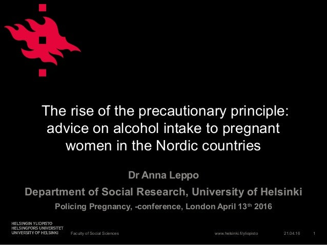 www.helsinki.fi/yliopisto The rise of the precautionary principle: advice on alcohol intake to pregnant women in the Nordi...