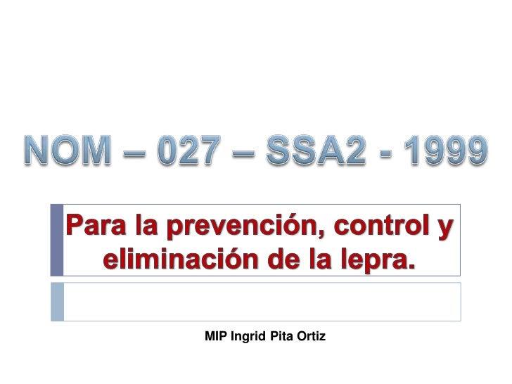 1. Establecer los criterios que permitan elaborar losprocedimientos para la prevención, control yeliminación de la lepra.2...