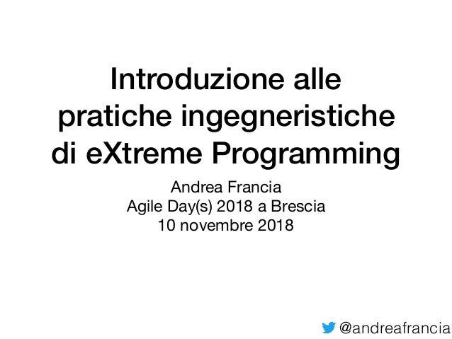 @andreafrancia Introduzione alle pratiche ingegneristiche di eXtreme Programming Andrea Francia  Agile Day(s) 2018 a Bresc...
