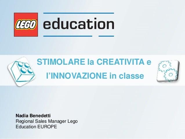 Nadia Benedetti Regional Sales Manager Lego Education EUROPE STIMOLARE la CREATIVITA e l'INNOVAZIONE in classe